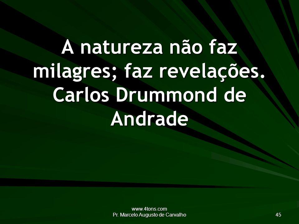 www.4tons.com Pr.Marcelo Augusto de Carvalho 45 A natureza não faz milagres; faz revelações.