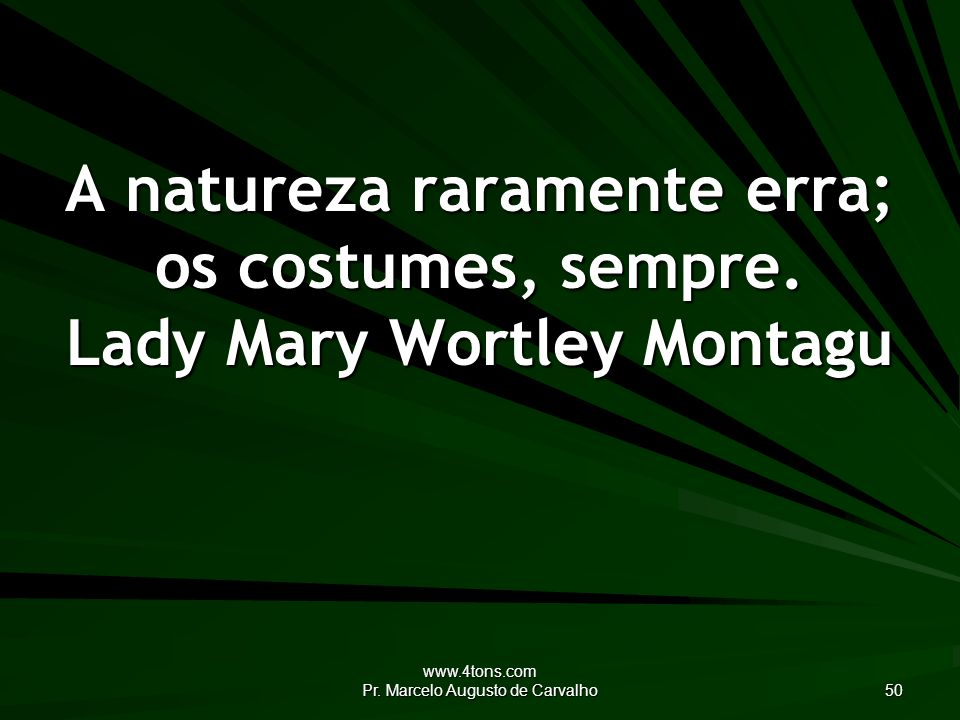 www.4tons.com Pr. Marcelo Augusto de Carvalho 50 A natureza raramente erra; os costumes, sempre. Lady Mary Wortley Montagu