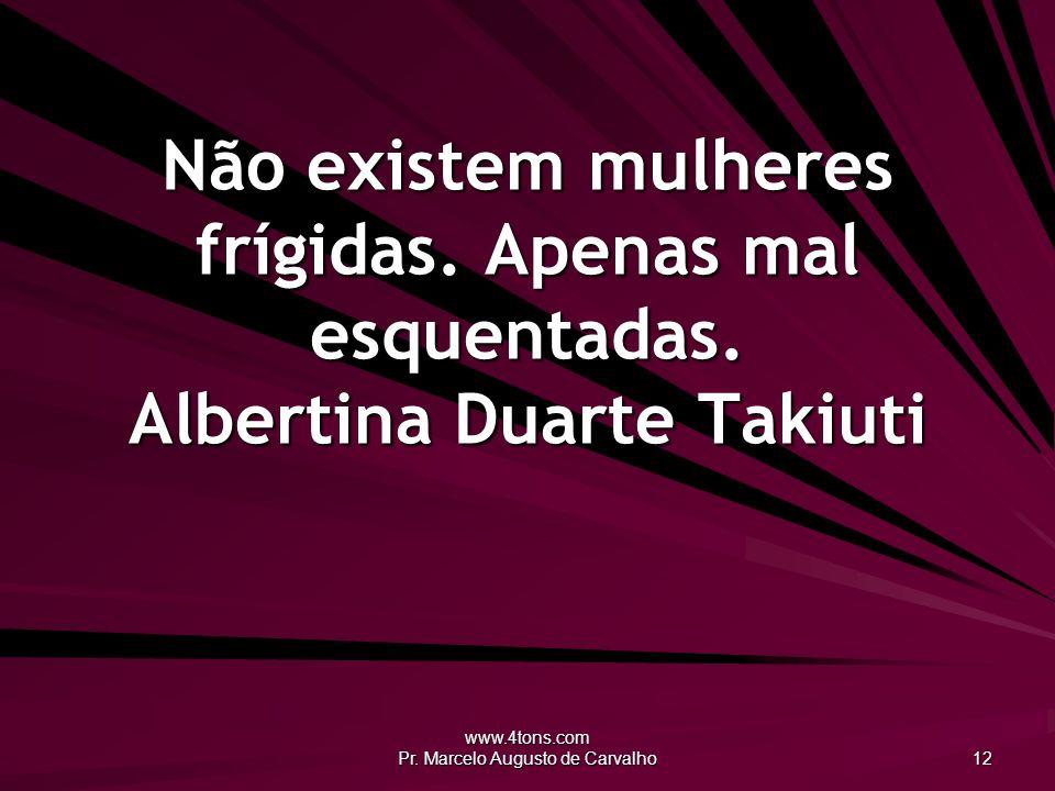 www.4tons.com Pr.Marcelo Augusto de Carvalho 12 Não existem mulheres frígidas.