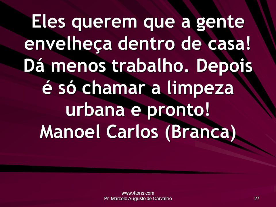 www.4tons.com Pr.Marcelo Augusto de Carvalho 27 Eles querem que a gente envelheça dentro de casa.