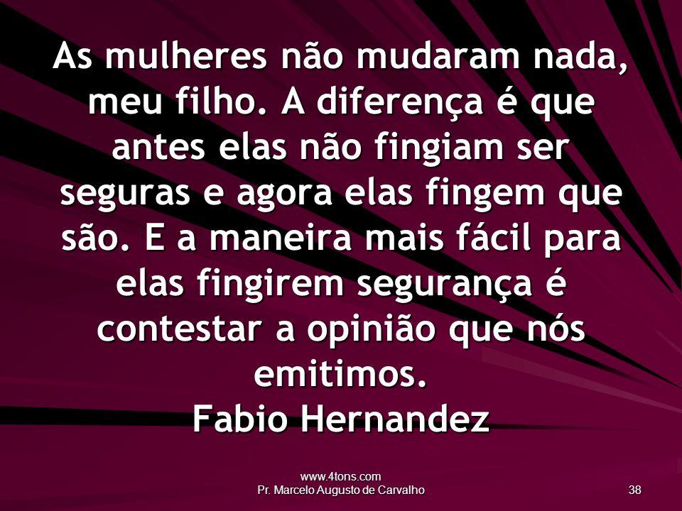www.4tons.com Pr.Marcelo Augusto de Carvalho 38 As mulheres não mudaram nada, meu filho.