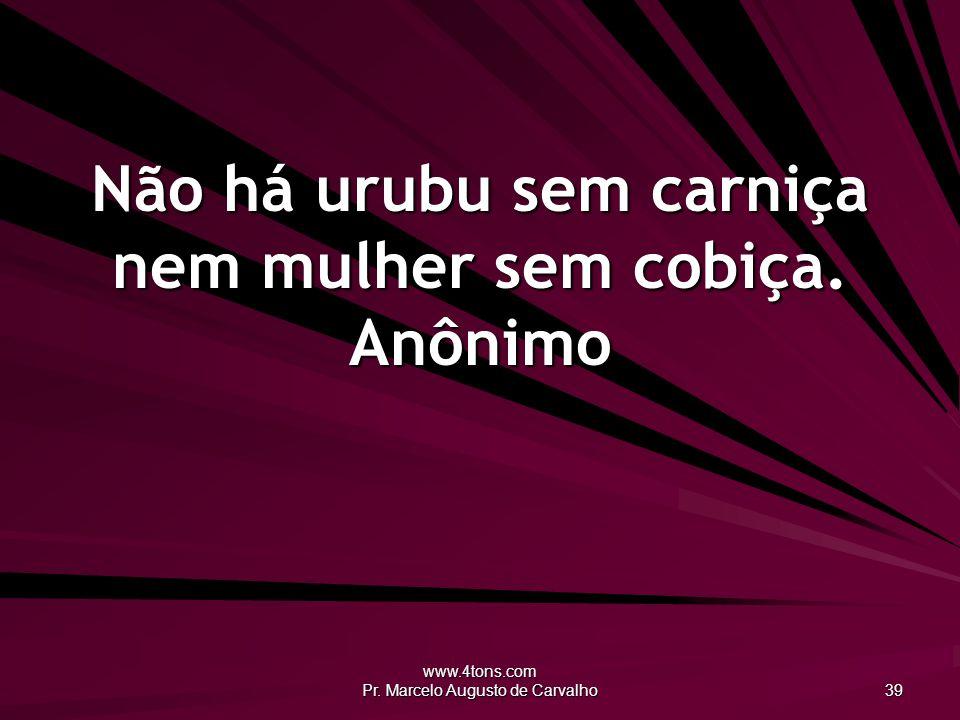 www.4tons.com Pr.Marcelo Augusto de Carvalho 39 Não há urubu sem carniça nem mulher sem cobiça.
