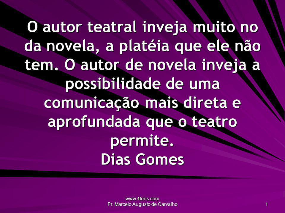 www.4tons.com Pr. Marcelo Augusto de Carvalho 1 O autor teatral inveja muito no da novela, a platéia que ele não tem. O autor de novela inveja a possi