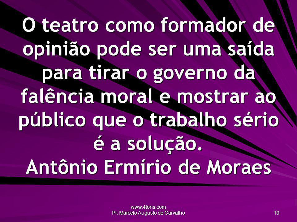 www.4tons.com Pr. Marcelo Augusto de Carvalho 10 O teatro como formador de opinião pode ser uma saída para tirar o governo da falência moral e mostrar