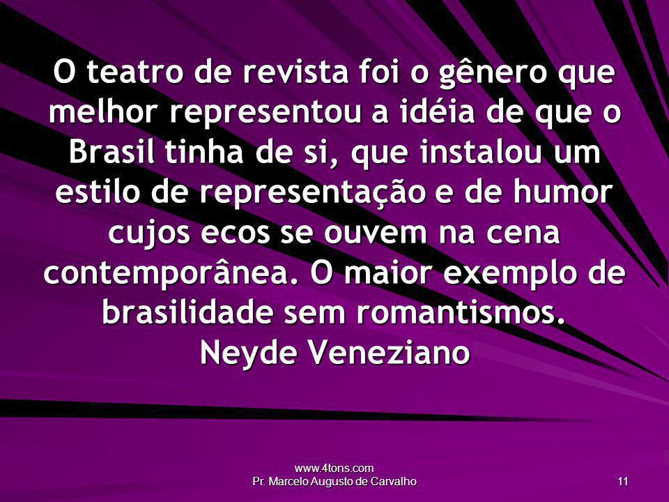 www.4tons.com Pr. Marcelo Augusto de Carvalho 11 O teatro de revista foi o gênero que melhor representou a idéia de que o Brasil tinha de si, que inst