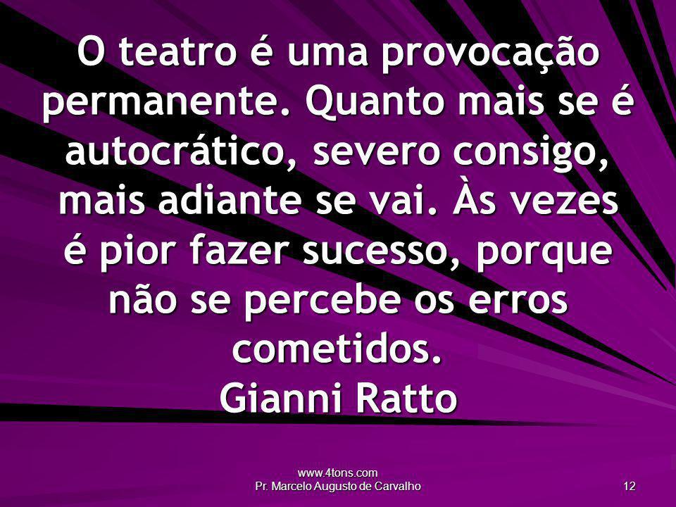 www.4tons.com Pr. Marcelo Augusto de Carvalho 12 O teatro é uma provocação permanente. Quanto mais se é autocrático, severo consigo, mais adiante se v