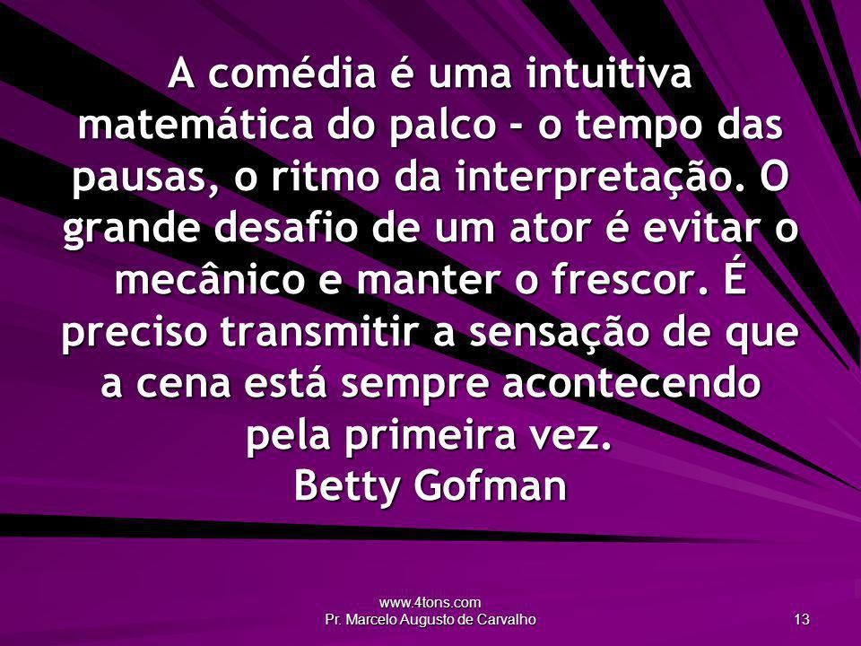 www.4tons.com Pr. Marcelo Augusto de Carvalho 13 A comédia é uma intuitiva matemática do palco - o tempo das pausas, o ritmo da interpretação. O grand