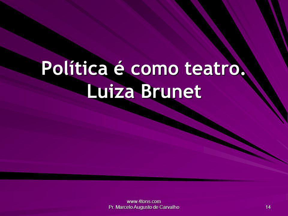 www.4tons.com Pr. Marcelo Augusto de Carvalho 14 Política é como teatro. Luiza Brunet