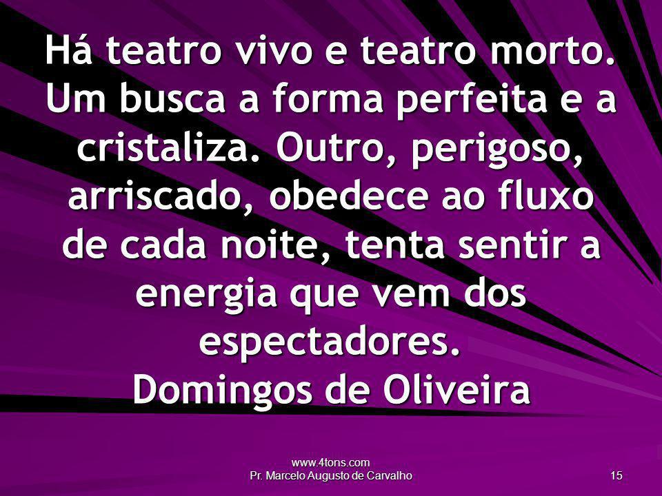 www.4tons.com Pr. Marcelo Augusto de Carvalho 15 Há teatro vivo e teatro morto. Um busca a forma perfeita e a cristaliza. Outro, perigoso, arriscado,