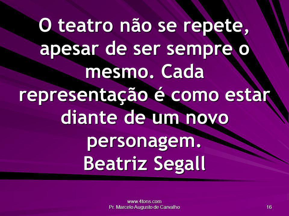 www.4tons.com Pr. Marcelo Augusto de Carvalho 16 O teatro não se repete, apesar de ser sempre o mesmo. Cada representação é como estar diante de um no