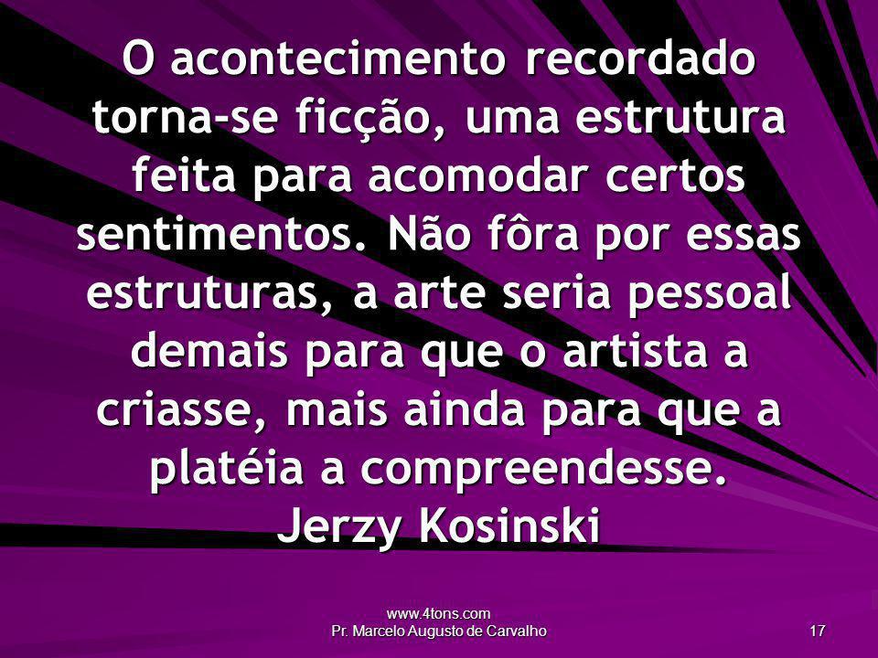 www.4tons.com Pr. Marcelo Augusto de Carvalho 17 O acontecimento recordado torna-se ficção, uma estrutura feita para acomodar certos sentimentos. Não