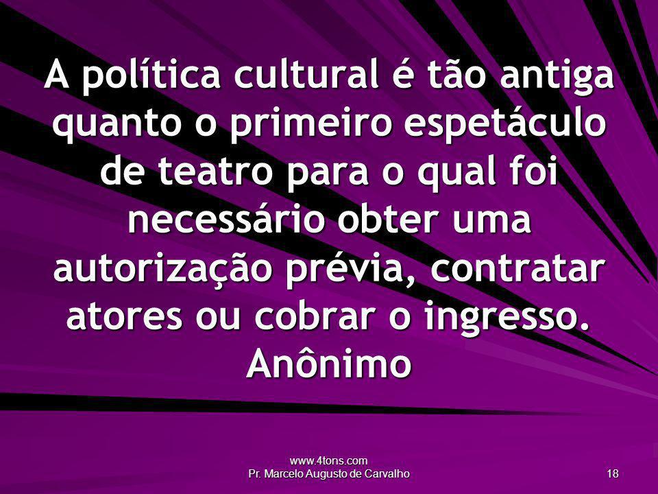 www.4tons.com Pr. Marcelo Augusto de Carvalho 18 A política cultural é tão antiga quanto o primeiro espetáculo de teatro para o qual foi necessário ob