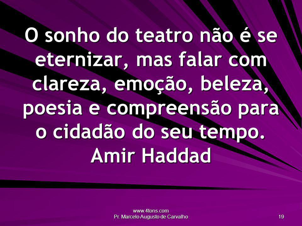 www.4tons.com Pr. Marcelo Augusto de Carvalho 19 O sonho do teatro não é se eternizar, mas falar com clareza, emoção, beleza, poesia e compreensão par
