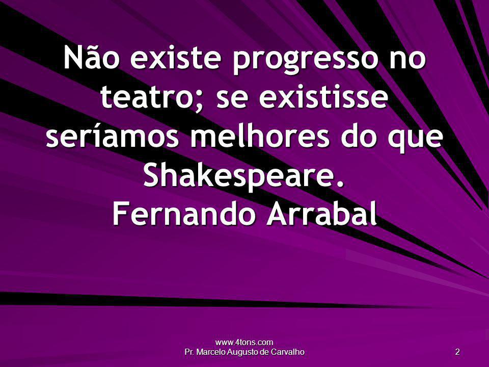 www.4tons.com Pr. Marcelo Augusto de Carvalho 2 Não existe progresso no teatro; se existisse seríamos melhores do que Shakespeare. Fernando Arrabal