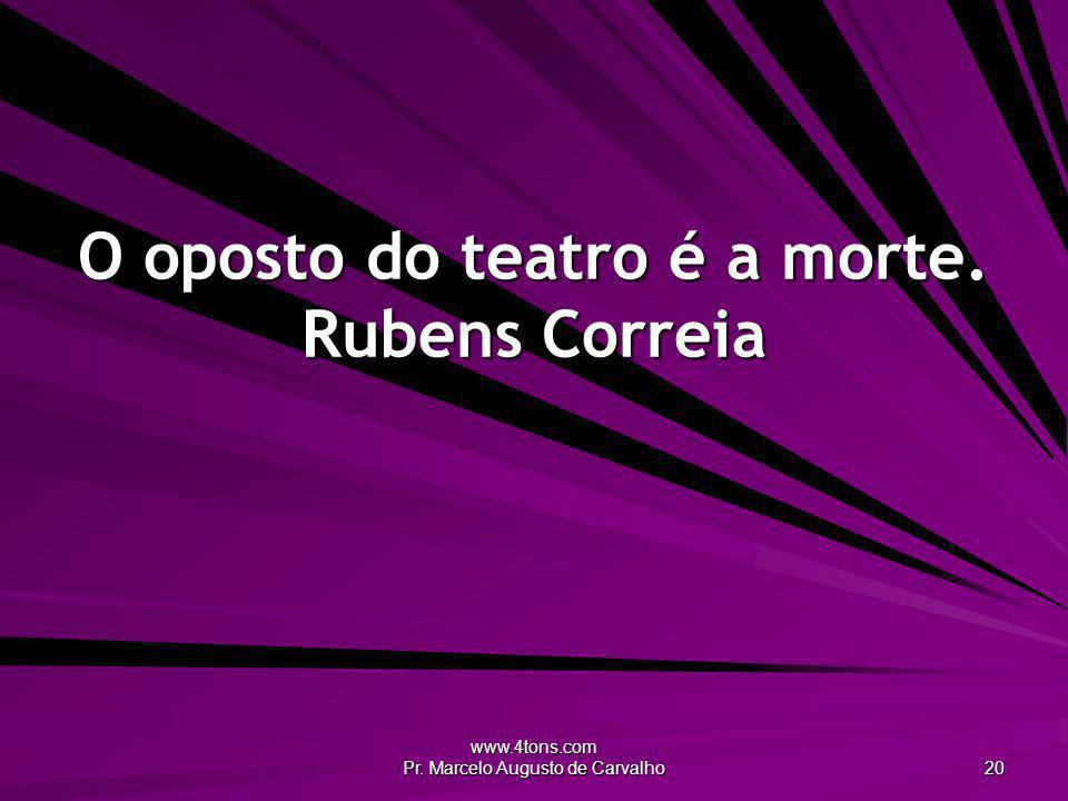 www.4tons.com Pr. Marcelo Augusto de Carvalho 20 O oposto do teatro é a morte. Rubens Correia