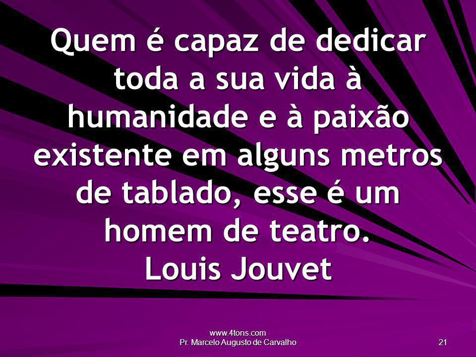 www.4tons.com Pr. Marcelo Augusto de Carvalho 21 Quem é capaz de dedicar toda a sua vida à humanidade e à paixão existente em alguns metros de tablado