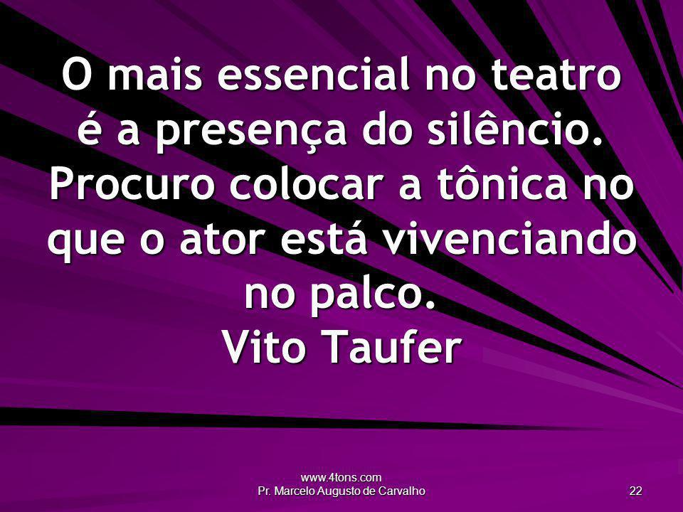 www.4tons.com Pr. Marcelo Augusto de Carvalho 22 O mais essencial no teatro é a presença do silêncio. Procuro colocar a tônica no que o ator está vive