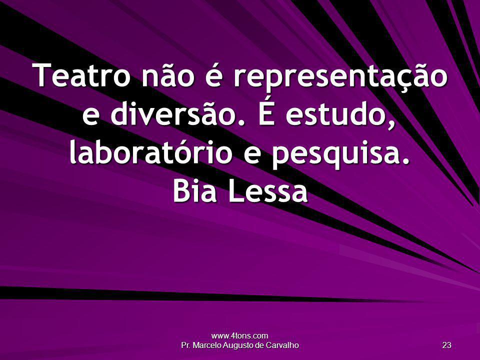 www.4tons.com Pr. Marcelo Augusto de Carvalho 23 Teatro não é representação e diversão. É estudo, laboratório e pesquisa. Bia Lessa