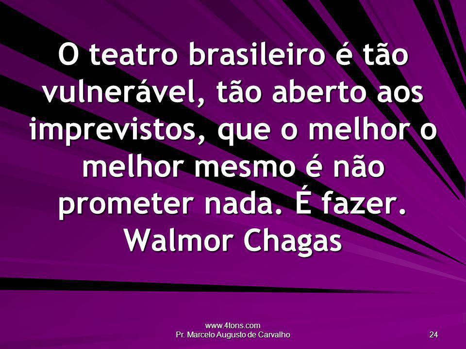 www.4tons.com Pr. Marcelo Augusto de Carvalho 24 O teatro brasileiro é tão vulnerável, tão aberto aos imprevistos, que o melhor o melhor mesmo é não p