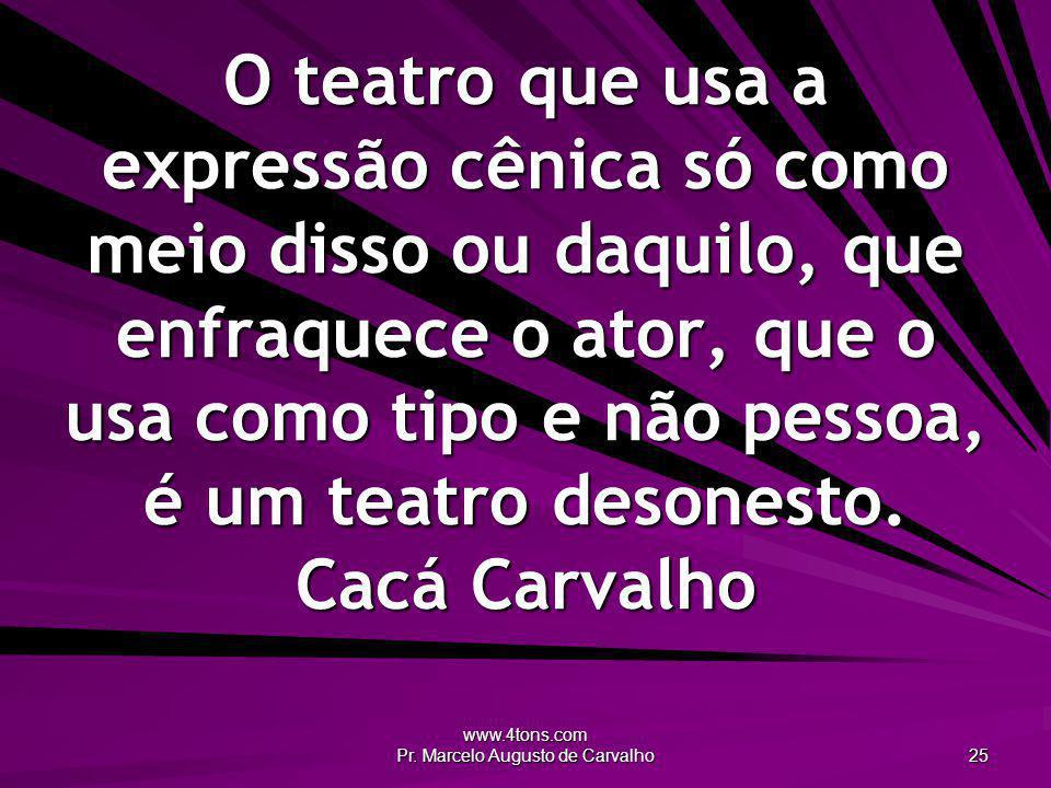 www.4tons.com Pr. Marcelo Augusto de Carvalho 25 O teatro que usa a expressão cênica só como meio disso ou daquilo, que enfraquece o ator, que o usa c