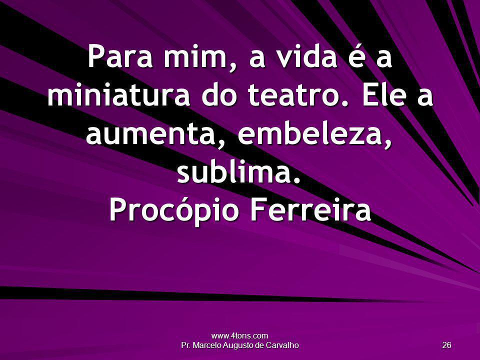 www.4tons.com Pr.Marcelo Augusto de Carvalho 26 Para mim, a vida é a miniatura do teatro.