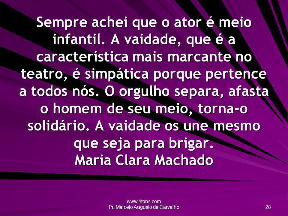 www.4tons.com Pr. Marcelo Augusto de Carvalho 28 Sempre achei que o ator é meio infantil. A vaidade, que é a característica mais marcante no teatro, é