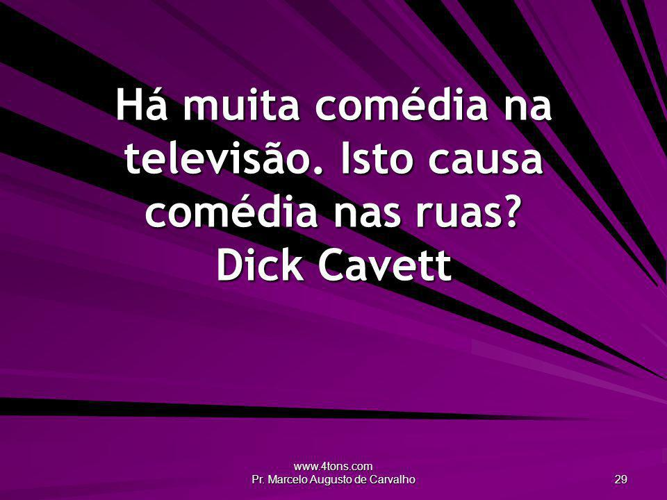 www.4tons.com Pr. Marcelo Augusto de Carvalho 29 Há muita comédia na televisão. Isto causa comédia nas ruas? Dick Cavett
