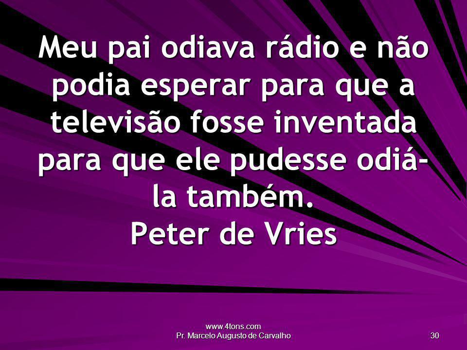 www.4tons.com Pr. Marcelo Augusto de Carvalho 30 Meu pai odiava rádio e não podia esperar para que a televisão fosse inventada para que ele pudesse od
