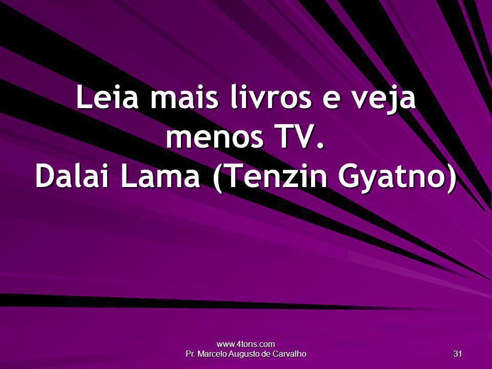www.4tons.com Pr. Marcelo Augusto de Carvalho 31 Leia mais livros e veja menos TV. Dalai Lama (Tenzin Gyatno)