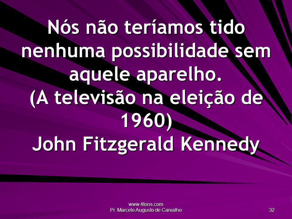www.4tons.com Pr. Marcelo Augusto de Carvalho 32 Nós não teríamos tido nenhuma possibilidade sem aquele aparelho. (A televisão na eleição de 1960) Joh