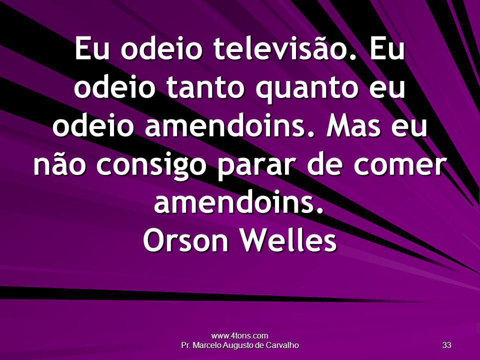 www.4tons.com Pr. Marcelo Augusto de Carvalho 33 Eu odeio televisão. Eu odeio tanto quanto eu odeio amendoins. Mas eu não consigo parar de comer amend