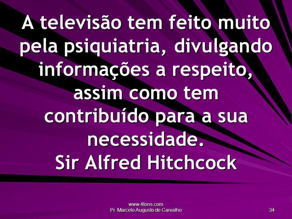 www.4tons.com Pr. Marcelo Augusto de Carvalho 34 A televisão tem feito muito pela psiquiatria, divulgando informações a respeito, assim como tem contr