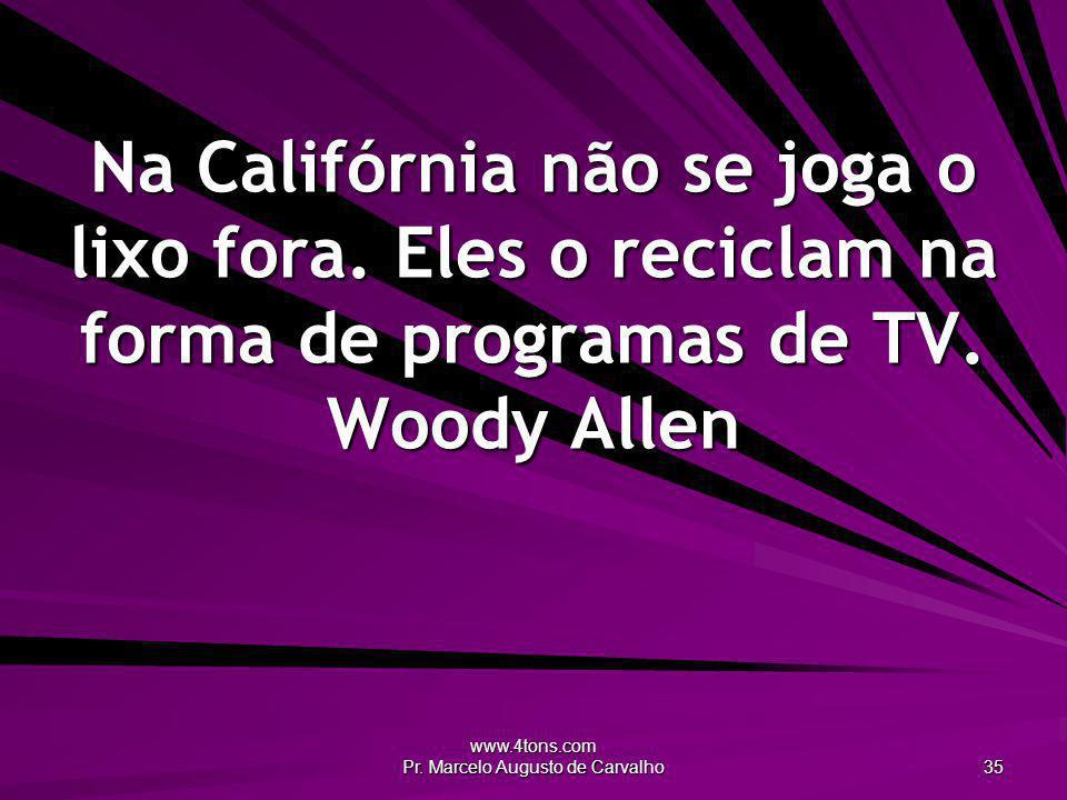 www.4tons.com Pr. Marcelo Augusto de Carvalho 35 Na Califórnia não se joga o lixo fora. Eles o reciclam na forma de programas de TV. Woody Allen