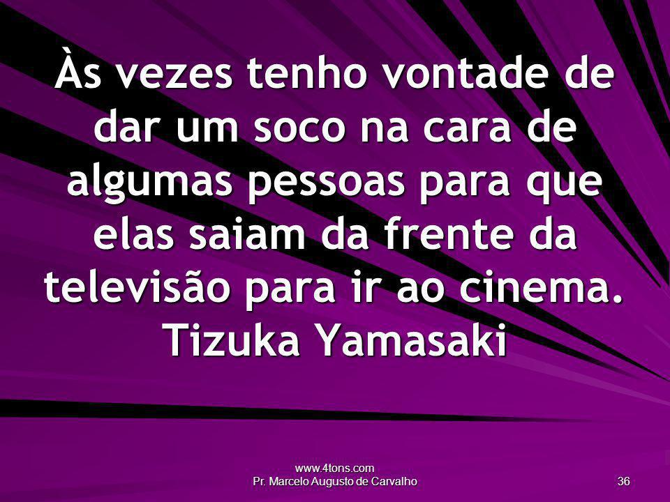 www.4tons.com Pr. Marcelo Augusto de Carvalho 36 Às vezes tenho vontade de dar um soco na cara de algumas pessoas para que elas saiam da frente da tel