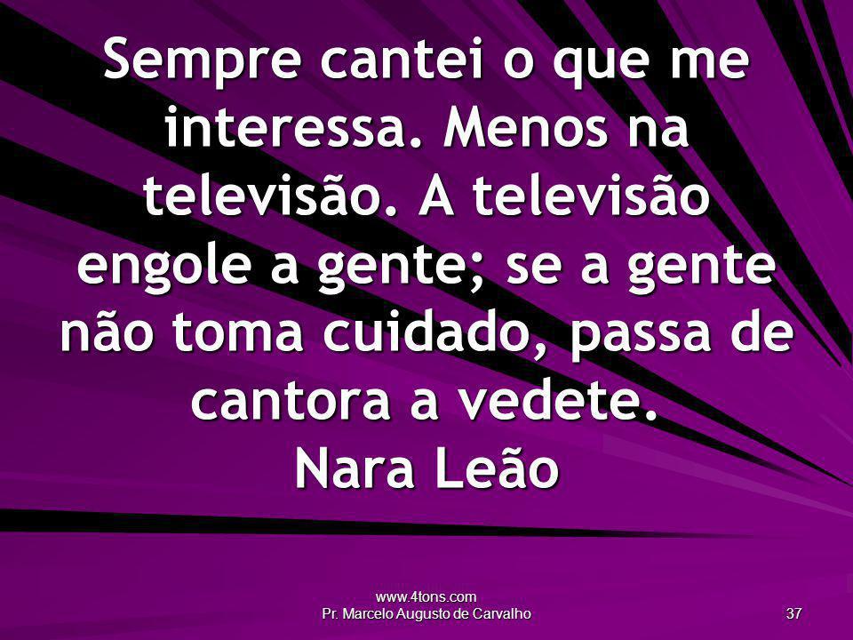 www.4tons.com Pr. Marcelo Augusto de Carvalho 37 Sempre cantei o que me interessa. Menos na televisão. A televisão engole a gente; se a gente não toma