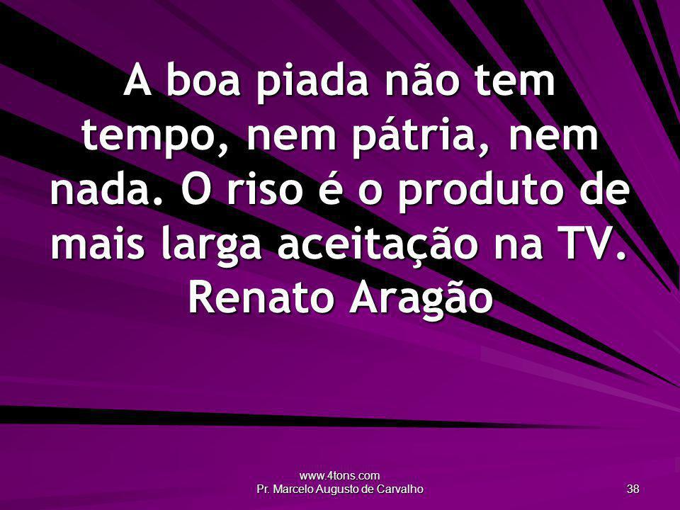 www.4tons.com Pr. Marcelo Augusto de Carvalho 38 A boa piada não tem tempo, nem pátria, nem nada. O riso é o produto de mais larga aceitação na TV. Re