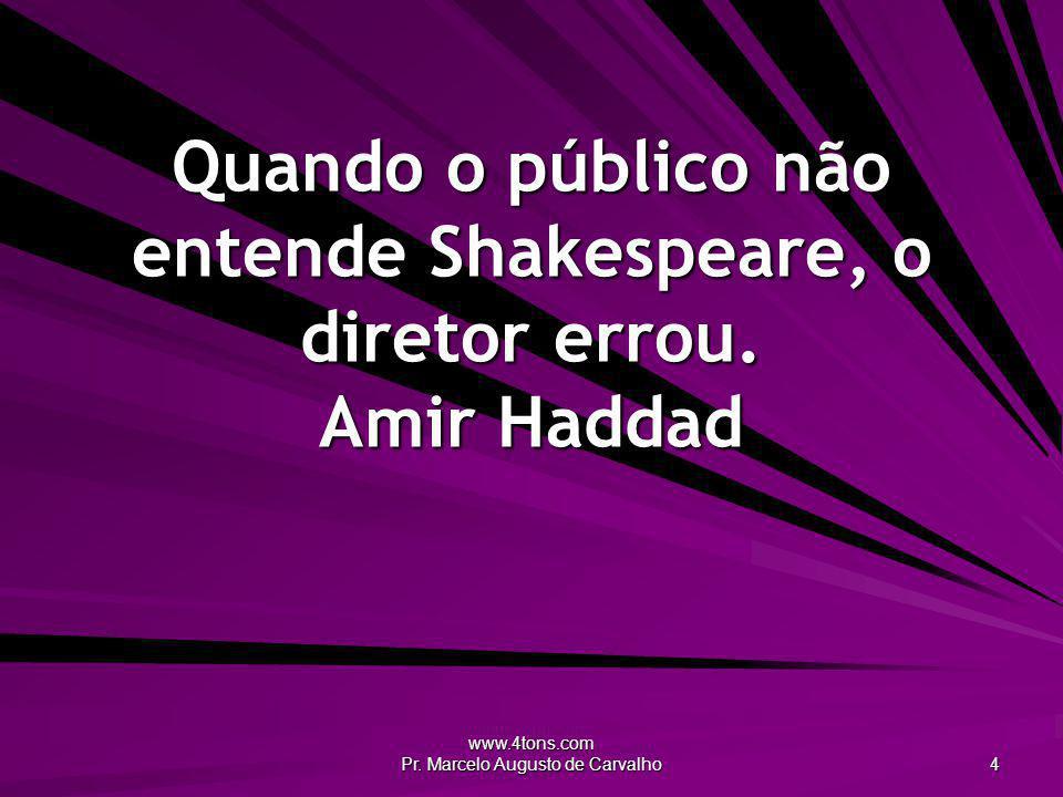 www.4tons.com Pr. Marcelo Augusto de Carvalho 4 Quando o público não entende Shakespeare, o diretor errou. Amir Haddad