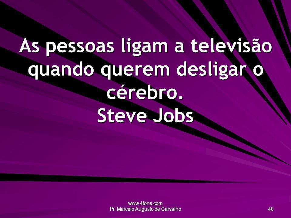www.4tons.com Pr. Marcelo Augusto de Carvalho 40 As pessoas ligam a televisão quando querem desligar o cérebro. Steve Jobs