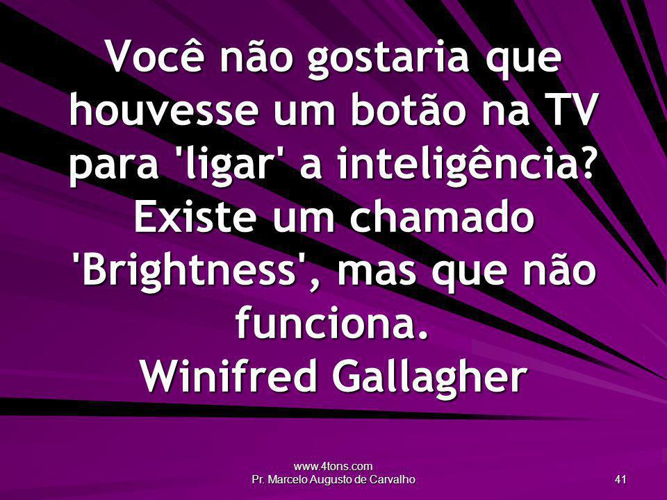 www.4tons.com Pr. Marcelo Augusto de Carvalho 41 Você não gostaria que houvesse um botão na TV para 'ligar' a inteligência? Existe um chamado 'Brightn