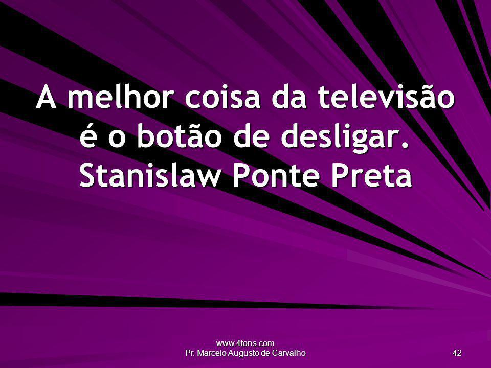 www.4tons.com Pr. Marcelo Augusto de Carvalho 42 A melhor coisa da televisão é o botão de desligar. Stanislaw Ponte Preta
