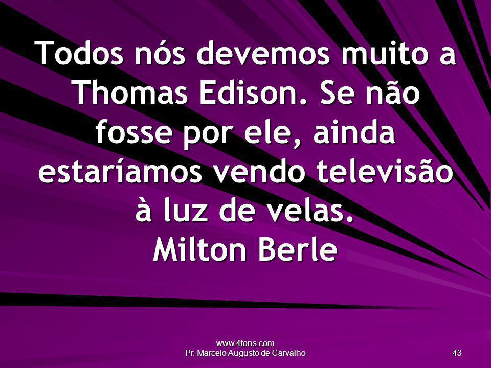 www.4tons.com Pr. Marcelo Augusto de Carvalho 43 Todos nós devemos muito a Thomas Edison. Se não fosse por ele, ainda estaríamos vendo televisão à luz