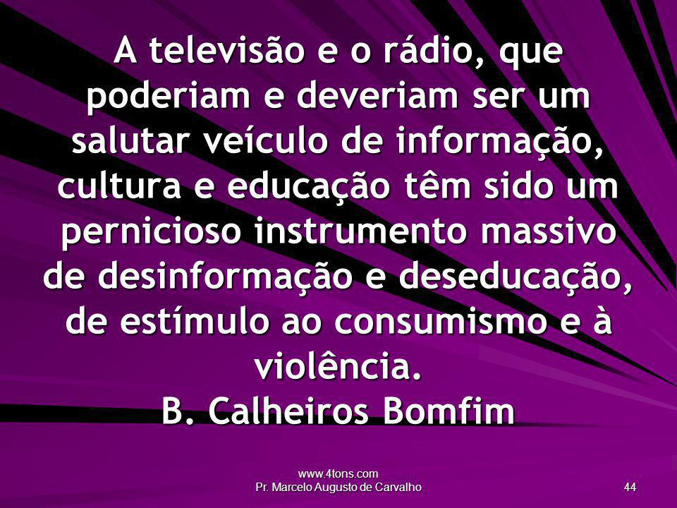www.4tons.com Pr. Marcelo Augusto de Carvalho 44 A televisão e o rádio, que poderiam e deveriam ser um salutar veículo de informação, cultura e educaç
