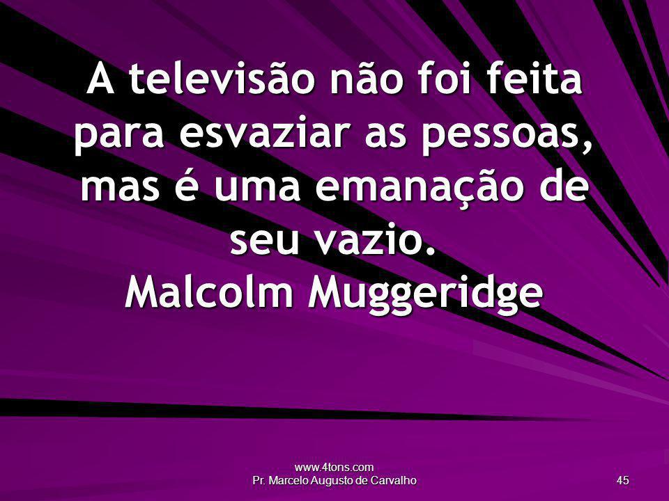 www.4tons.com Pr. Marcelo Augusto de Carvalho 45 A televisão não foi feita para esvaziar as pessoas, mas é uma emanação de seu vazio. Malcolm Muggerid