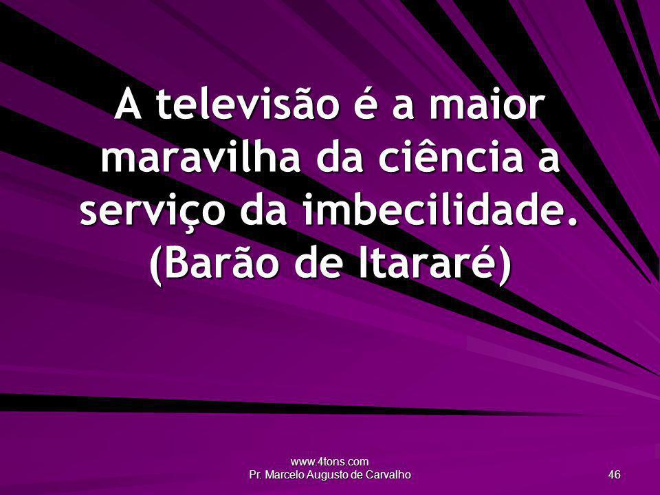 www.4tons.com Pr. Marcelo Augusto de Carvalho 46 A televisão é a maior maravilha da ciência a serviço da imbecilidade. (Barão de Itararé)