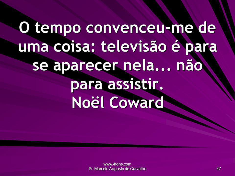 www.4tons.com Pr. Marcelo Augusto de Carvalho 47 O tempo convenceu-me de uma coisa: televisão é para se aparecer nela... não para assistir. Noël Cowar