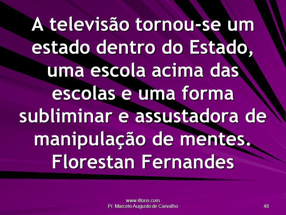 www.4tons.com Pr. Marcelo Augusto de Carvalho 48 A televisão tornou-se um estado dentro do Estado, uma escola acima das escolas e uma forma subliminar