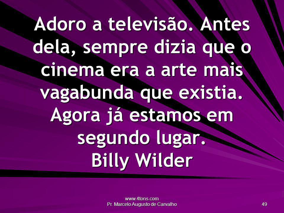 www.4tons.com Pr. Marcelo Augusto de Carvalho 49 Adoro a televisão. Antes dela, sempre dizia que o cinema era a arte mais vagabunda que existia. Agora