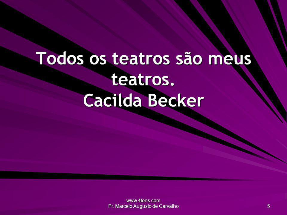 www.4tons.com Pr. Marcelo Augusto de Carvalho 5 Todos os teatros são meus teatros. Cacilda Becker