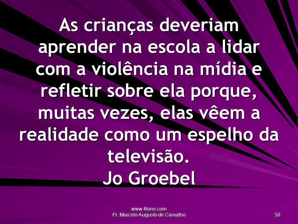 www.4tons.com Pr. Marcelo Augusto de Carvalho 50 As crianças deveriam aprender na escola a lidar com a violência na mídia e refletir sobre ela porque,