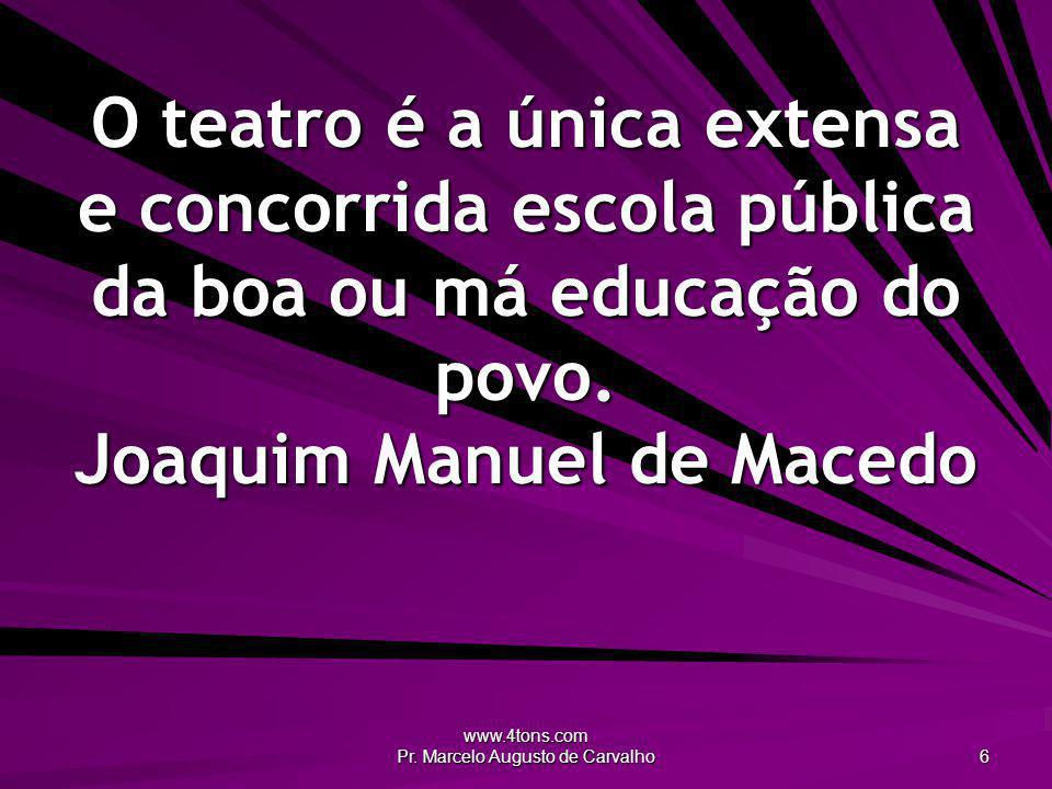 www.4tons.com Pr. Marcelo Augusto de Carvalho 6 O teatro é a única extensa e concorrida escola pública da boa ou má educação do povo. Joaquim Manuel d